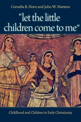 Let the Little Children Come to Me: Childhood and Children in Early Christianity  -     By: Cornelia B. Horn, John W. Martens