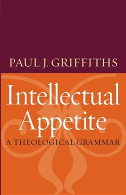 Intellectual Appetite: A Theological Grammar  -     By: Paul J. Griffiths