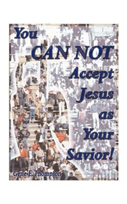 You Can Not Accept Jesus as Your Savior!  -     By: Gene E. Thompson