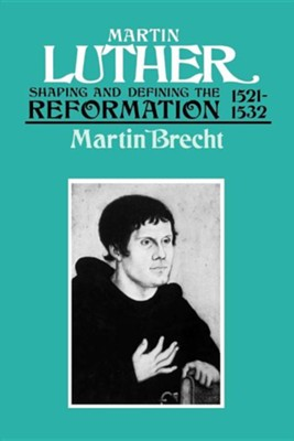 Martin Luther: Shaping and Defining the Reformation, 1521-1532  -     By: Martin Brecht