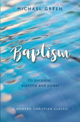 Baptism: Its Purpose, Practice and Power  -     By: Michael Green