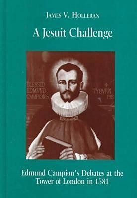A Jesuit Challenge: Edmond Campion's Debates at the Tower of London in 1581  -     By: James V. Holleran