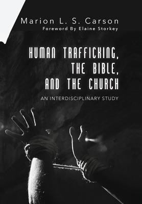 Human Trafficking, the Bible, and the Church  -     By: Marion L.S. Carson, Elaine Storkey
