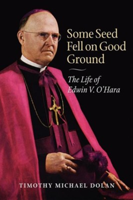 Some Seed Fell on Good Ground: The Life of Edwin V. O'Hara  -     By: Timothy Michael Dolan