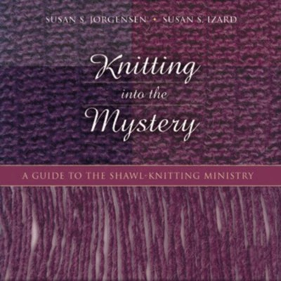 Knitting Into the Mystery: A Guide to the Shawl-Knitting Ministry  -     By: Susan S. Jorgensen, Susan S. Izard