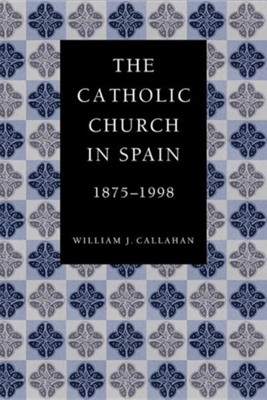 The Catholic Church in Spain, 1875-1998  -     By: William J. Callahan
