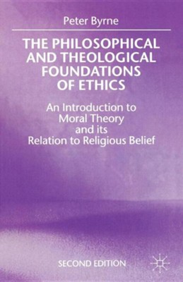 The Philosophical and Theological Foundations of Ethics: An Introduction to Moral Theory and Its Relation to Religious Belief, Edition 0002  -     By: Peter Byrne