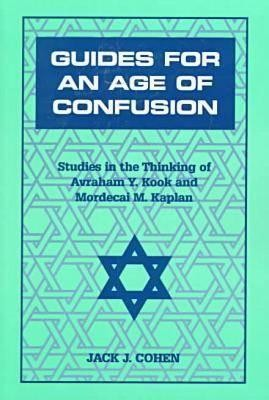 Guides for an Age of Confusion: Studies in the Thinking of Avraham Y. Kook and Mordecai M. Kaplan  -     By: Jack J. Cohen