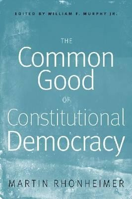 The Common Good of Constitutional Democracy: Essays in Political Philosophy and on Catholic Social Teaching  -     Edited By: William F. Murphy Jr.     By: Martin Rhonheimer