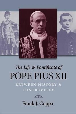 The Life and Pontificate of Pope Pius XII: Between History and Controversy  -     By: Frank J. Coppa