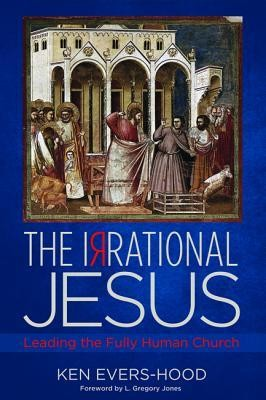 The Irrational Jesus: Leading the Fully Human Church  -     By: Ken Evers-Hood