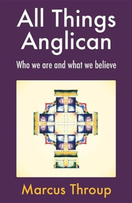 All Things Anglican: Who we are and what we believe  -     By: Marcus Throup