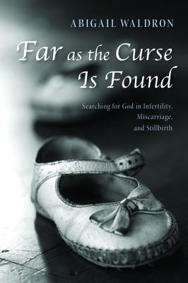 Far as the Curse Is Found: Searching for God in Infertility, Miscarriage, and Stillbirth  -     By: Abigail Waldron