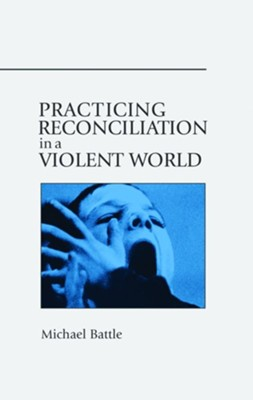 Practicing Reconciliation in a Violent World  -     By: Michael Battle