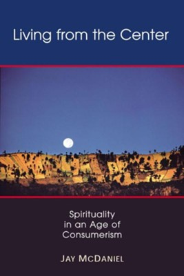 Living from the Center: Spirituality in an Age of Consumerism  -     By: Jay McDaniel