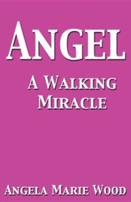 Angel a Walking Miracle  -     By: Angela Marie Wood