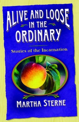 Alive and Loose in the Ordinary: Stories of the Incarnation  -     By: Martha Sterne