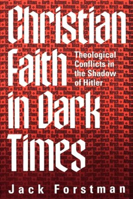 Christian Faith in Dark Times: Theological Conflicts in the Shadow of Hitler  -     By: Jack Forstman