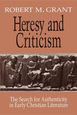Heresy and Criticism: The Search for Authenticity in Early Christian Literature  -     By: Robert M. Grant