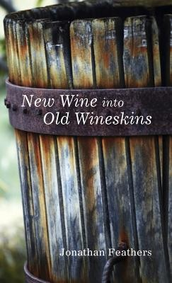 New Wine Into Old Wineskins  -     By: Jonathan Feathers