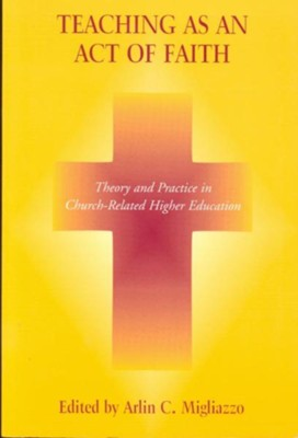 Teaching as an Act of Faith: Theory and Practice in Church Related Higher Education  -     Edited By: Arlin C. Migliazzo     By: Arlin C. Migliazzo(ED.)