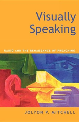 Visually Speaking: Radio and the Renaissance of Preaching  -     By: Jolyon Mitchell