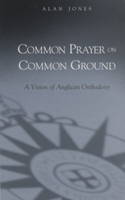 Common Prayer on Common Ground: A Vision of Anglican Orthodoxy  -     By: Alan Jones
