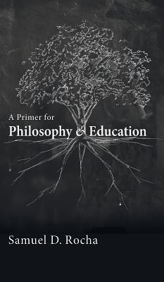 A Primer for Philosophy and Education  -     By: Samuel D. Rocha