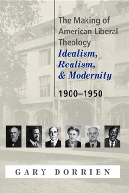 The Making of American Liberal Theology: Idealism, Realism, and Modernity 1900-1950  -     By: Gary Dorrien