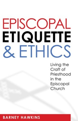 Episcopal Etiquette & Ethics: Living the Craft of Priesthood in the Episcopal Church  -     By: Barney Hawkins