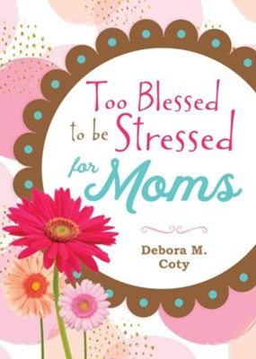 Too Blessed to Be Stressed for Moms   -     By: Debora M. Coty