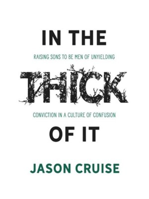 In the Thick of It: Raising Sons to Be Men of Unyielding Conviction in a Culture of Confusion  -     By: Jason Cruise