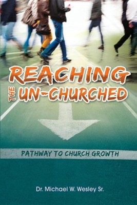 Reaching the Un-Churched: Pathway to Church Growth  -     By: Michael W. Wesley Sr.