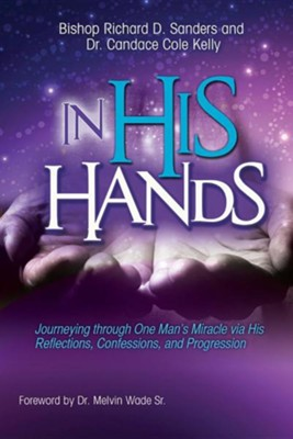 In His Hands: Journeying Through One Man's Miracle Via His Reflections, Confessions, and Progression  -     By: Richard D. Sanders, Candace Cole-Kelly