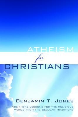 Atheism for Christians: Are There Lessons for the Religious World from the Secular Tradition?  -     By: Benjamin T. Jones