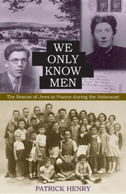 We Only Know Men: The Rescue of Jews in France During the Holocaust  -     By: Patrick Henry