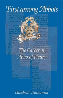 First Among Abbots: The Career of Abbo of Fleury  -     By: Elizabeth Dachowski