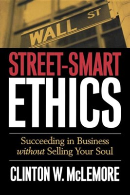 Street-Smart Ethics: Succeeding in Business Without Selling Your Soul  -     By: Clinton W. McLemore