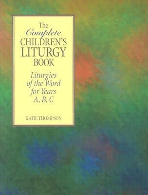 The Complete Children's Liturgy Book: Liturgies of the Word for Years A, B, C  -     By: Katie Thompson