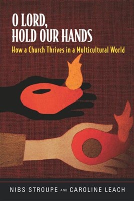 O Lord, Hold Our Hands: How a Church Thrives in a Multicultural World  -     By: Nibs Stroupe, Caroline Leach
