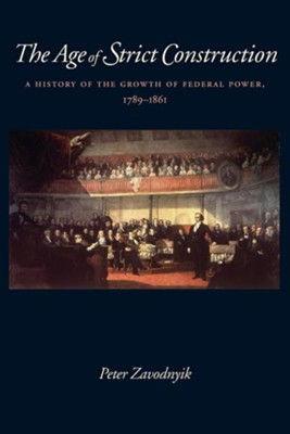 The Age of Strict Construction: A History of the Growth of Federal Power, 1789-1861  -     By: Peter Zavodnyik