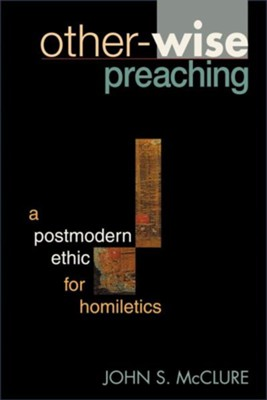 Other-Wise Preaching: A Postmodern Ethic for Homiletics  -     By: John S. McClure