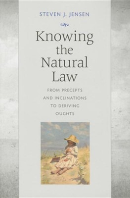 Knowing the Natural Law: From Precepts and Inclinations to Deriving Oughts  -     By: Steven J. Jensen