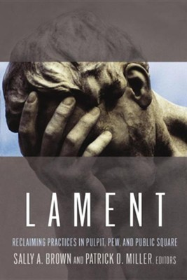 Lament: Reclaiming Practices in Pulpit, Pew, and Public Square  -     By: Sally A. Brown, Patrick D. Miller