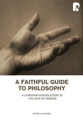 Faithful Guide to Philosophy a: A Christian Introduction to the Love of Wisdom  -     By: Peter S. Williams