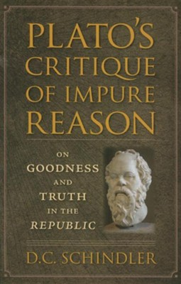 Plato's Critique of Impure Reason: On Goodness and Truth in the Republic  -     By: D.C. Schindler