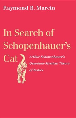In Search of Schopenhauer's Cat Arthur Schopenhauer's Quantum-Mystical Theory of Justice  -     By: Raymond B. Marcin