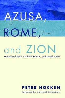 Azusa, Rome, and Zion: Pentacostal Faith, Catholic Reform, and Jewish Roots  -     By: Peter Hocken