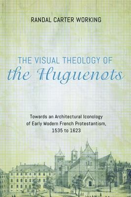 The Visual Theology of the Huguenots: Towards an Architectural Iconology of Early Modern French Protestantism, 1535 to 1623  -     By: Randal Carter Working