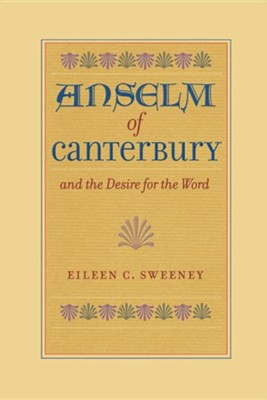 Anselm of Canterbury and the Desire for the Word  -     By: Eileen C. Sweeney